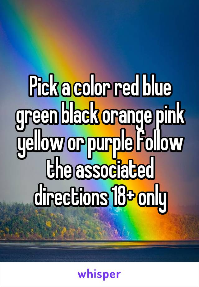 Pick a color red blue green black orange pink yellow or purple follow the associated directions 18+ only