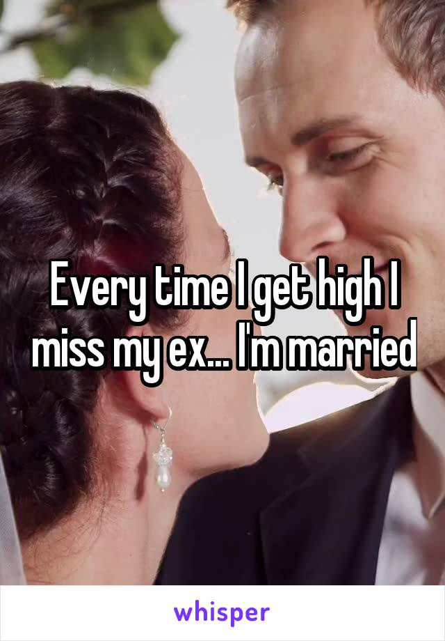 Every time I get high I miss my ex... I'm married