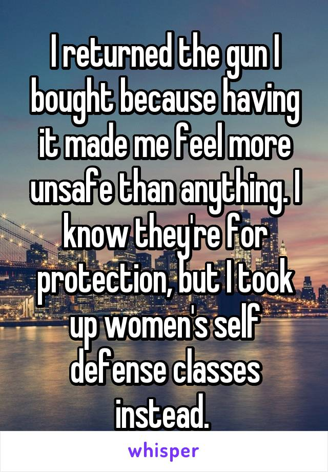 I returned the gun I bought because having it made me feel more unsafe than anything. I know they're for protection, but I took up women's self defense classes instead.