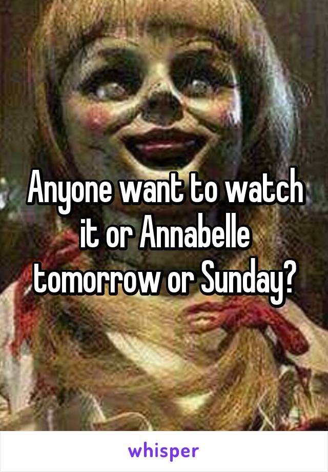Anyone want to watch it or Annabelle tomorrow or Sunday?