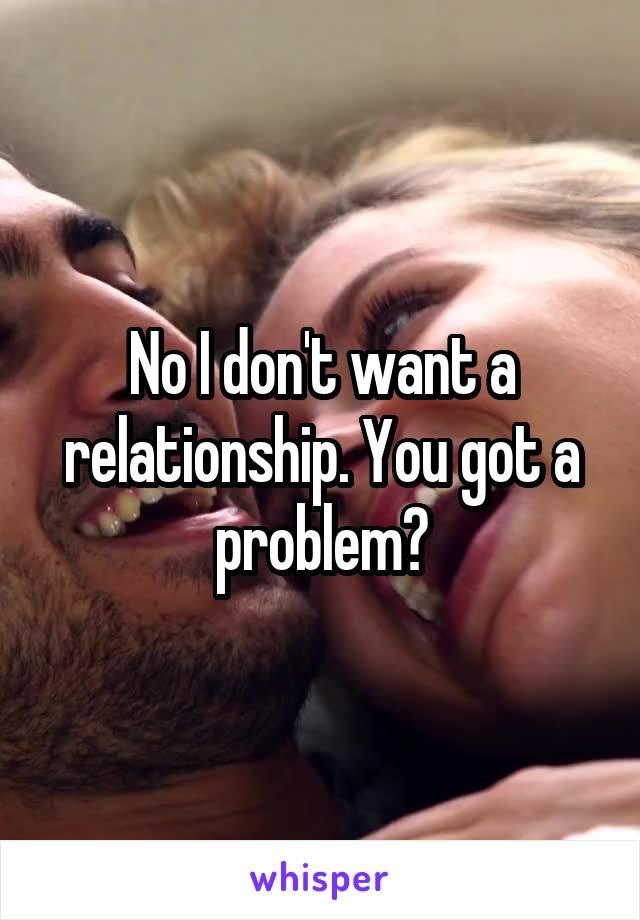 No I don't want a relationship. You got a problem?