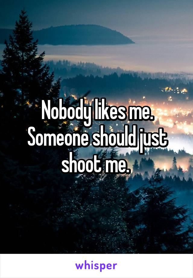 Nobody likes me. Someone should just shoot me.