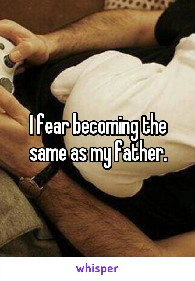 I fear becoming the same as my father.