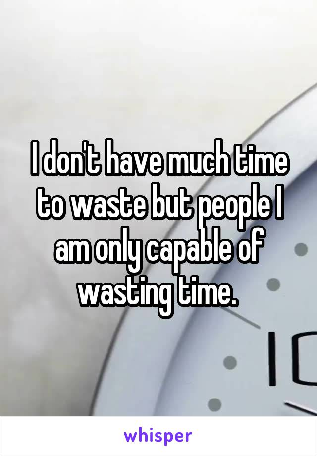 I don't have much time to waste but people I am only capable of wasting time.
