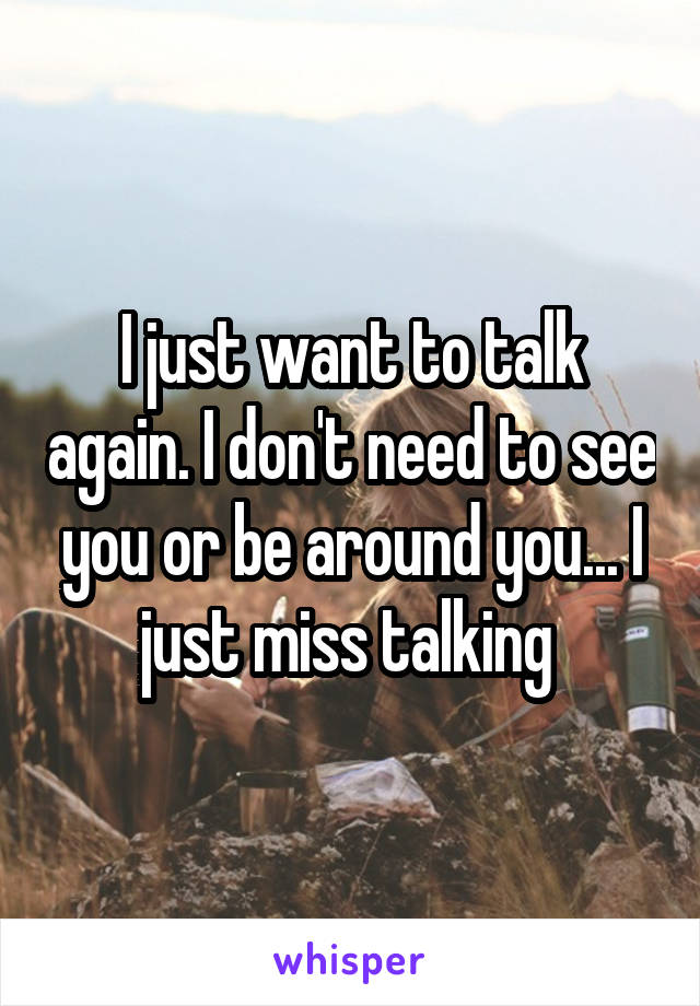 I just want to talk again. I don't need to see you or be around you... I just miss talking