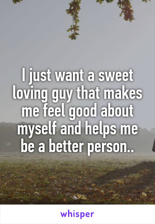 I just want a sweet loving guy that makes me feel good about myself and helps me be a better person..