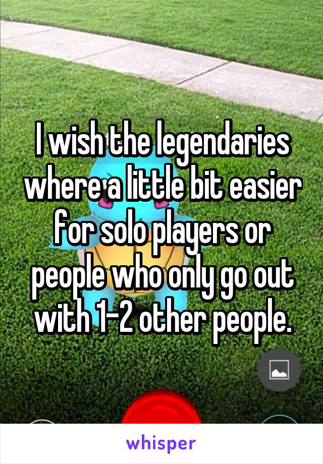 I wish the legendaries where a little bit easier for solo players or people who only go out with 1-2 other people.