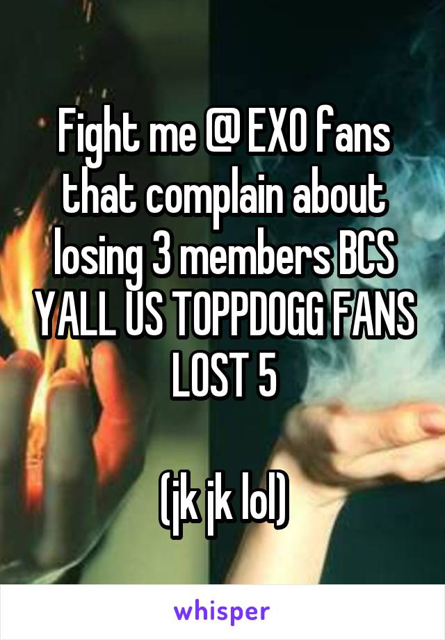 Fight me @ EXO fans that complain about losing 3 members BCS YALL US TOPPDOGG FANS LOST 5  (jk jk lol)