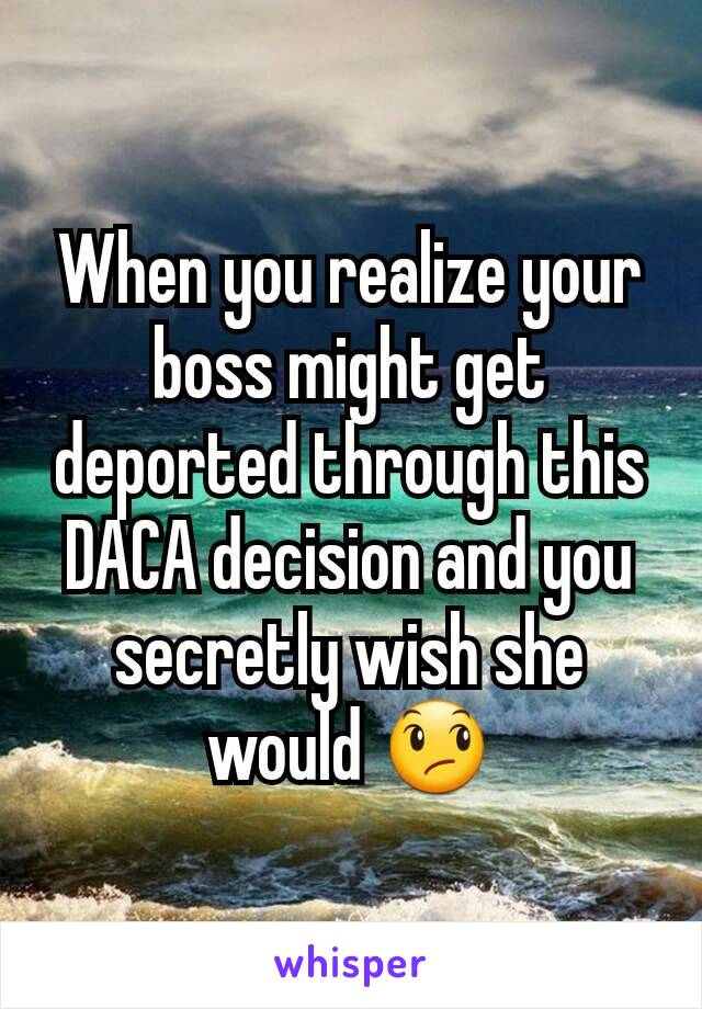 When you realize your boss might get deported through this DACA decision and you secretly wish she would 😞