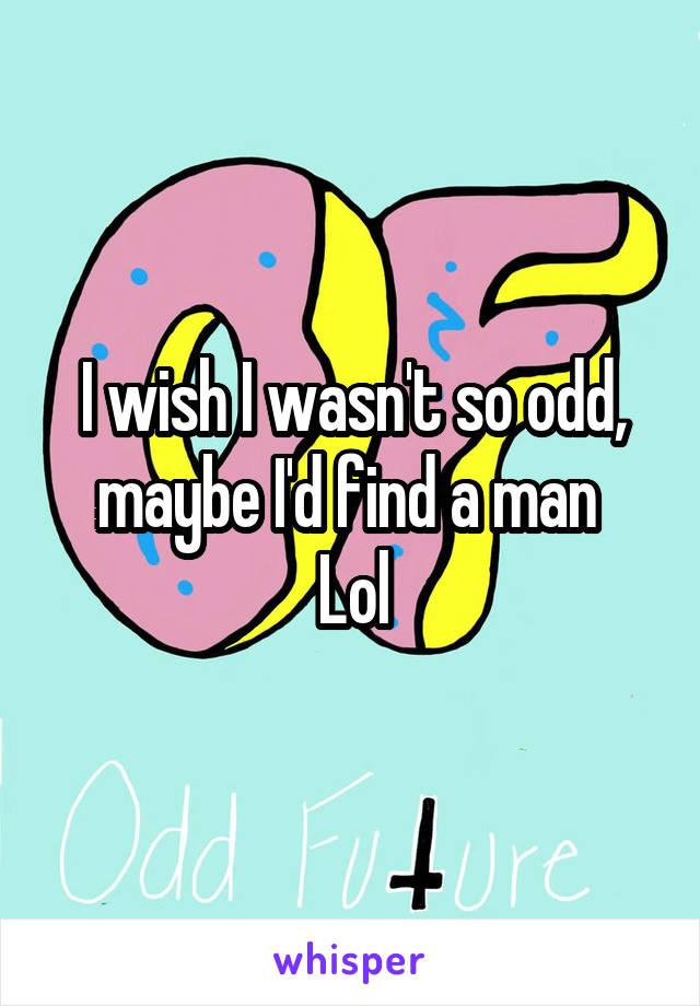I wish I wasn't so odd, maybe I'd find a man  Lol
