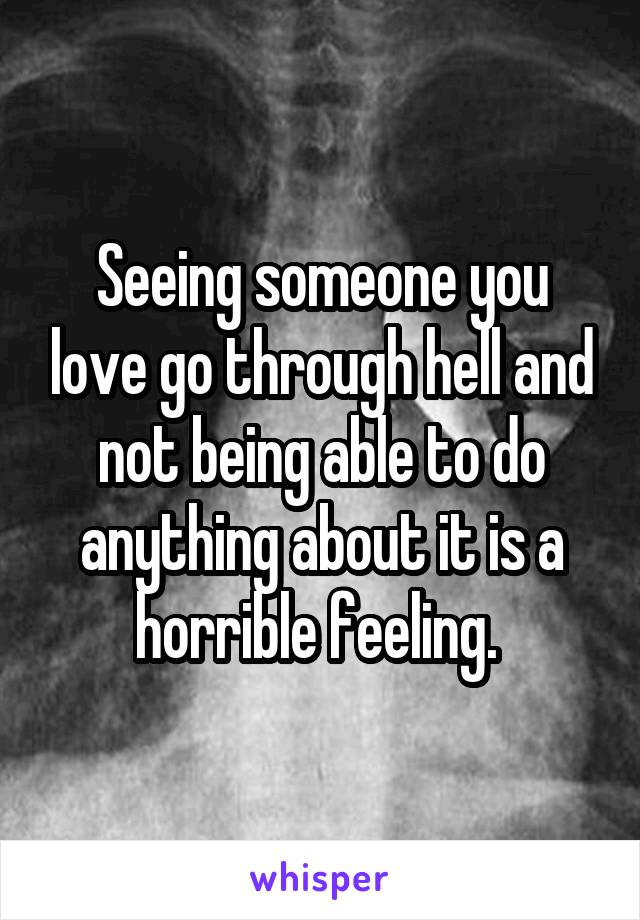 Seeing someone you love go through hell and not being able to do anything about it is a horrible feeling.