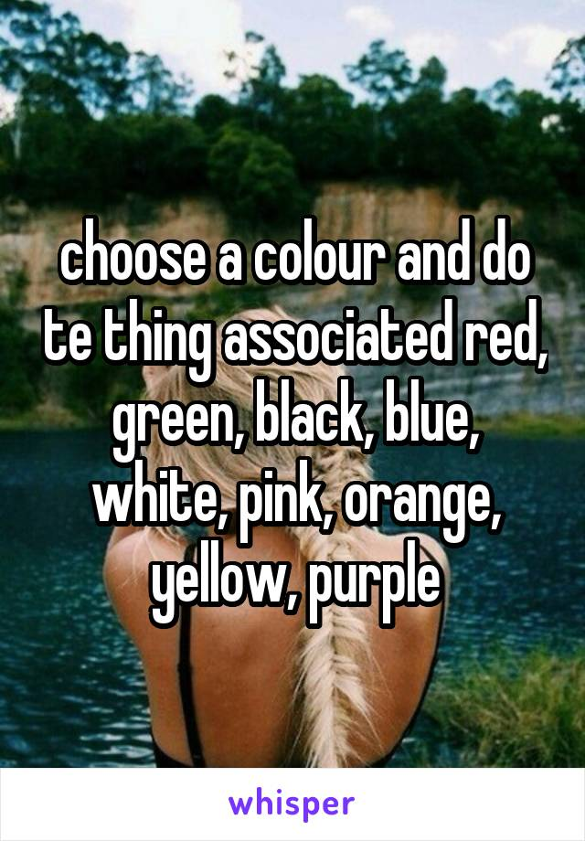 choose a colour and do te thing associated red, green, black, blue, white, pink, orange, yellow, purple
