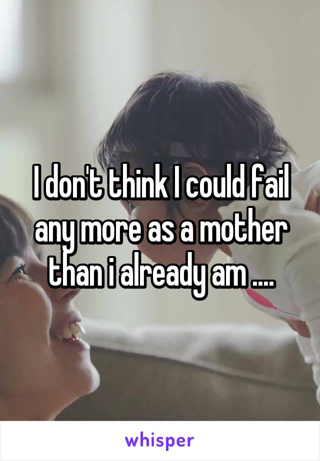 I don't think I could fail any more as a mother than i already am ....