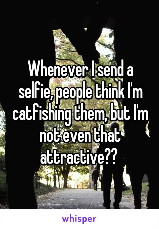 Whenever I send a selfie, people think I'm catfishing them, but I'm not even that attractive??