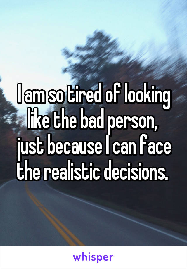 I am so tired of looking like the bad person,  just because I can face the realistic decisions.