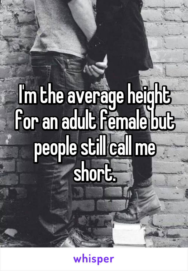 I'm the average height for an adult female but people still call me short.