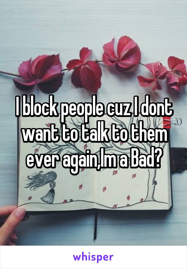 I block people cuz I dont want to talk to them ever again,Im a Bad?