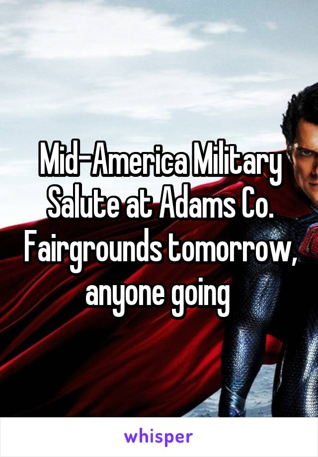 Mid-America Military Salute at Adams Co. Fairgrounds tomorrow, anyone going