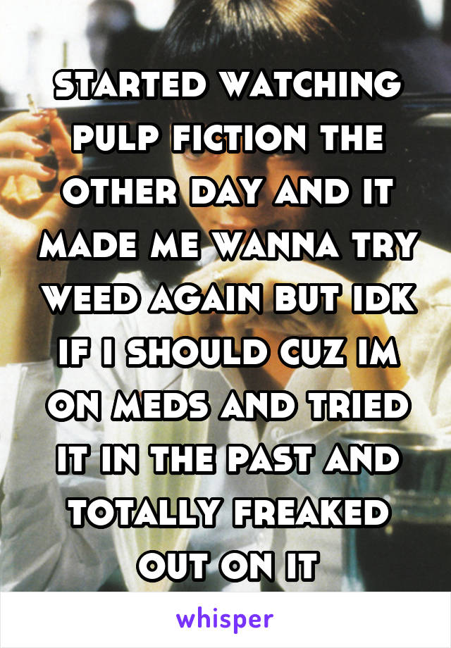 started watching pulp fiction the other day and it made me wanna try weed again but idk if i should cuz im on meds and tried it in the past and totally freaked out on it