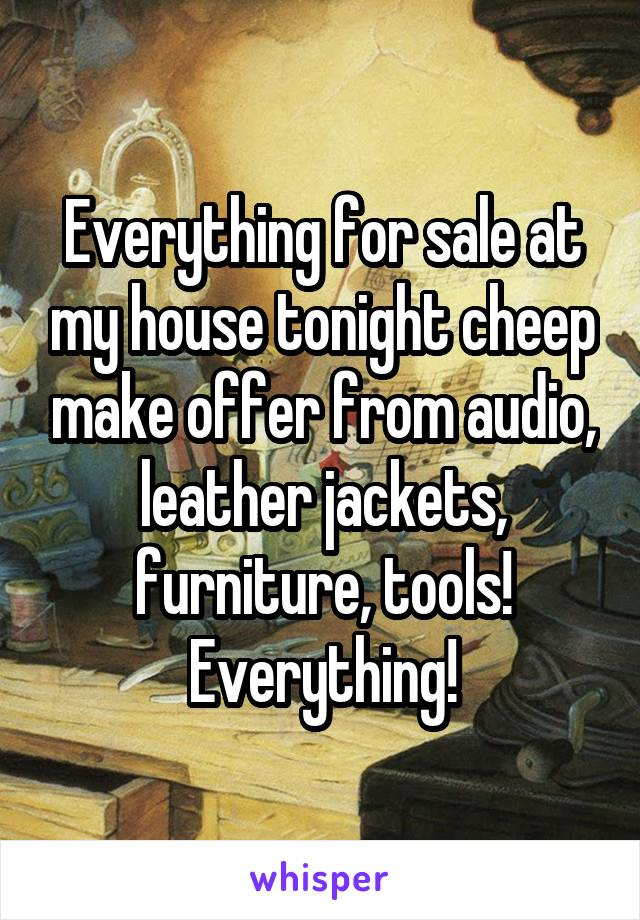 Everything for sale at my house tonight cheep make offer from audio, leather jackets, furniture, tools! Everything!