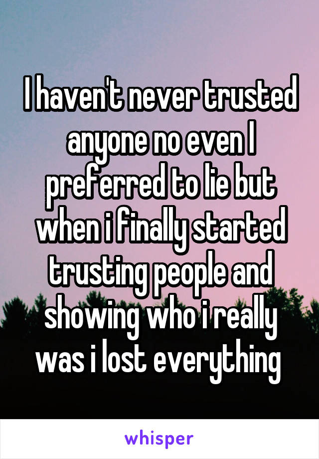 I haven't never trusted anyone no even I preferred to lie but when i finally started trusting people and showing who i really was i lost everything