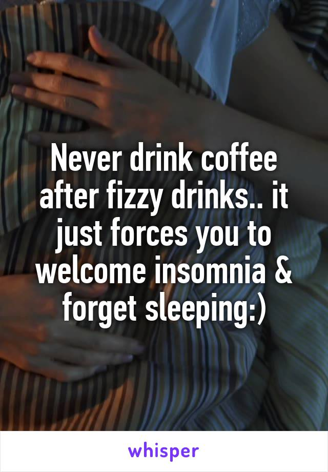 Never drink coffee after fizzy drinks.. it just forces you to welcome insomnia & forget sleeping:)