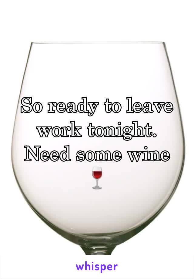So ready to leave work tonight. Need some wine🍷