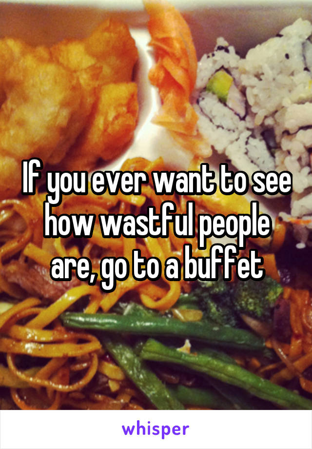 If you ever want to see how wastful people are, go to a buffet