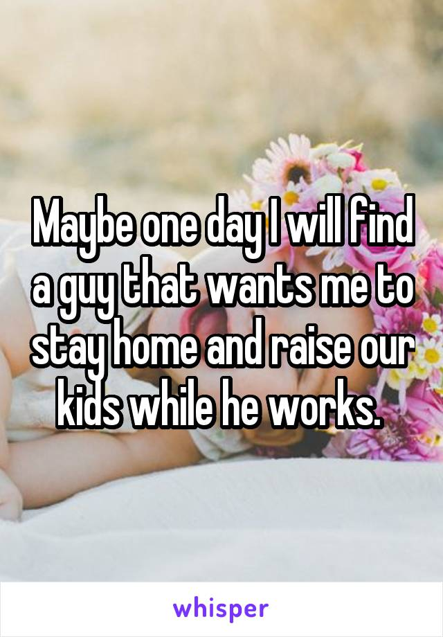 Maybe one day I will find a guy that wants me to stay home and raise our kids while he works.