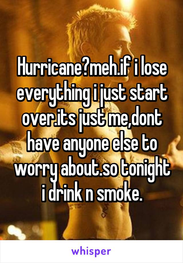 Hurricane?meh.if i lose everything i just start over.its just me,dont have anyone else to worry about.so tonight i drink n smoke.