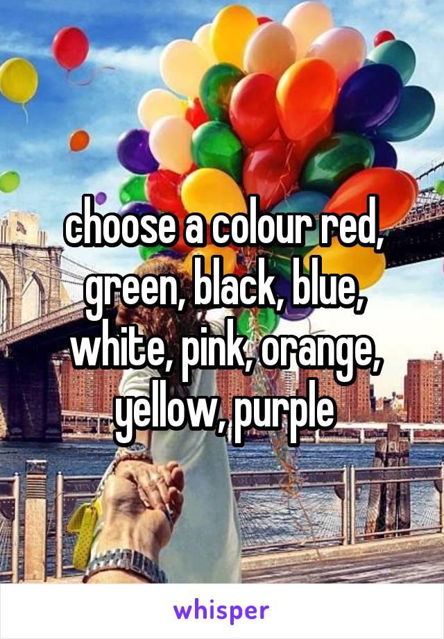 choose a colour red, green, black, blue, white, pink, orange, yellow, purple