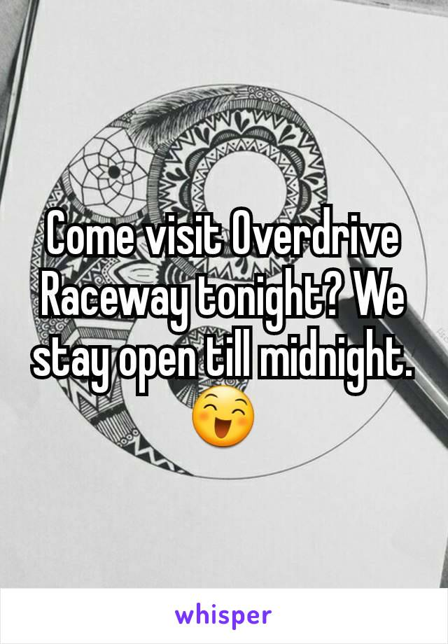 Come visit Overdrive Raceway tonight? We stay open till midnight. 😄