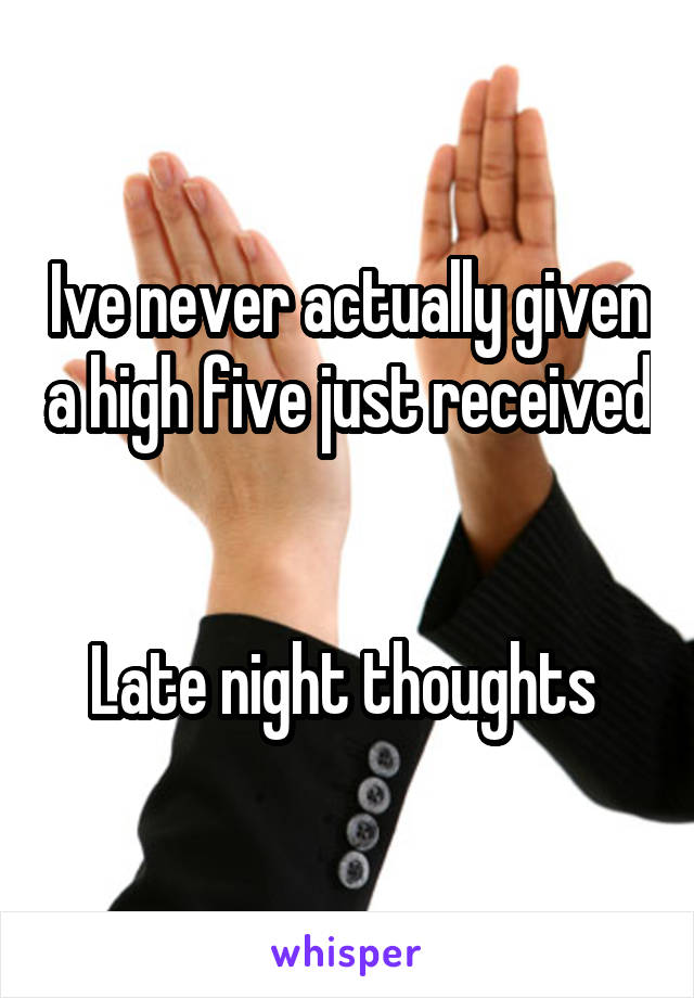 Ive never actually given a high five just received   Late night thoughts