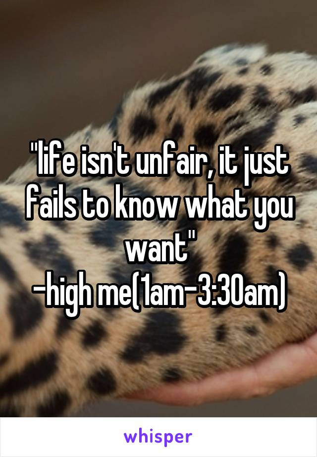 """life isn't unfair, it just fails to know what you want"" -high me(1am-3:30am)"