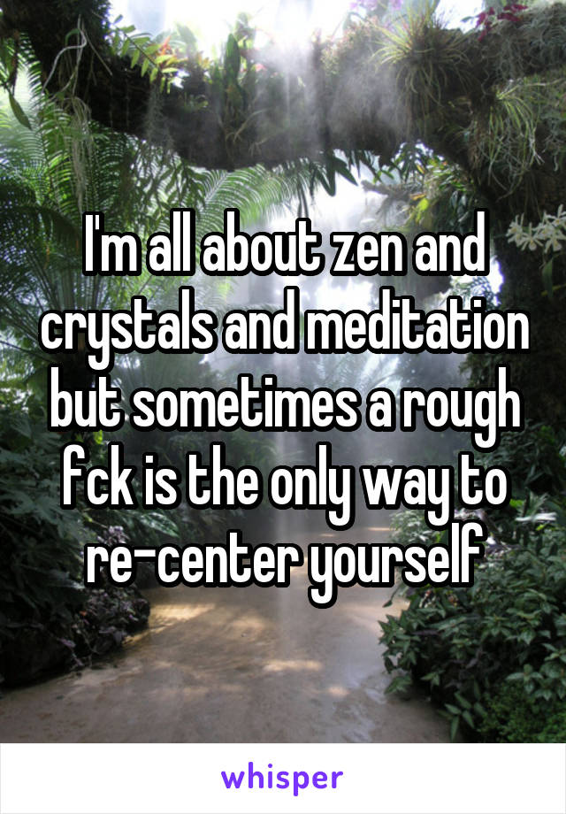 I'm all about zen and crystals and meditation but sometimes a rough fck is the only way to re-center yourself