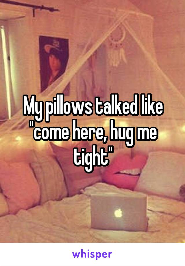 """My pillows talked like """"come here, hug me tight"""""""