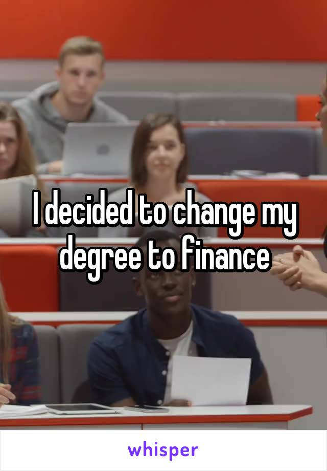 I decided to change my degree to finance