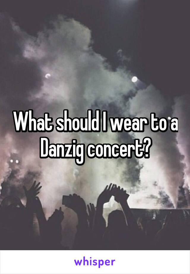 What should I wear to a Danzig concert?