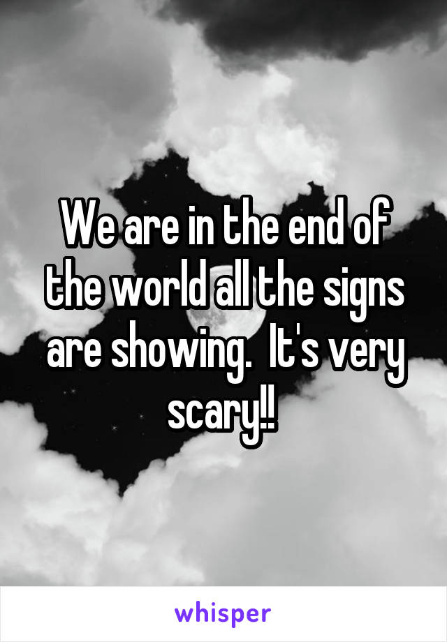 We are in the end of the world all the signs are showing.  It's very scary!!