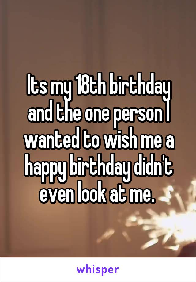 Its my 18th birthday and the one person I wanted to wish me a happy birthday didn't even look at me.