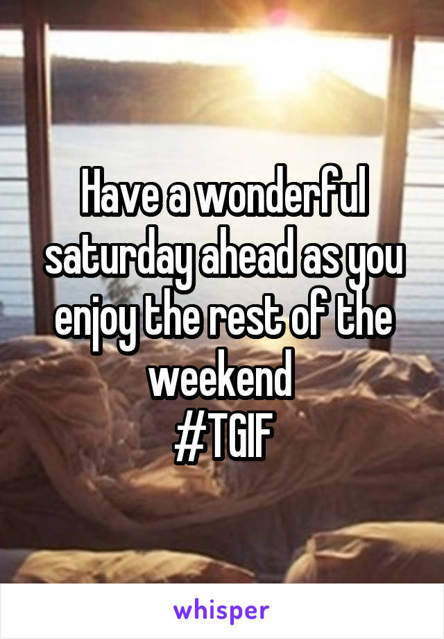 Have a wonderful saturday ahead as you enjoy the rest of the weekend  #TGIF