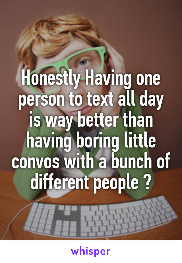 Honestly Having one person to text all day is way better than having boring little convos with a bunch of different people 💯