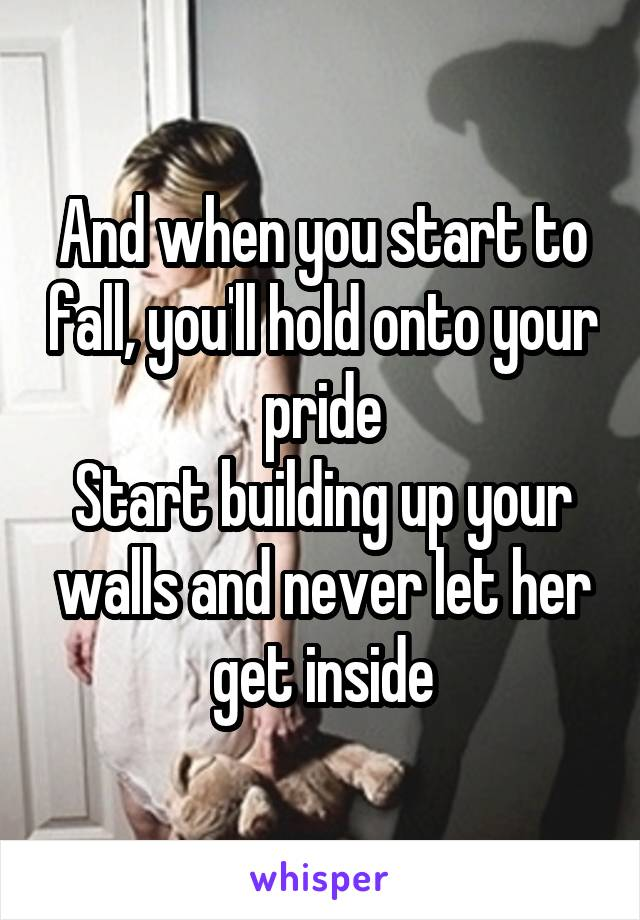 And when you start to fall, you'll hold onto your pride Start building up your walls and never let her get inside