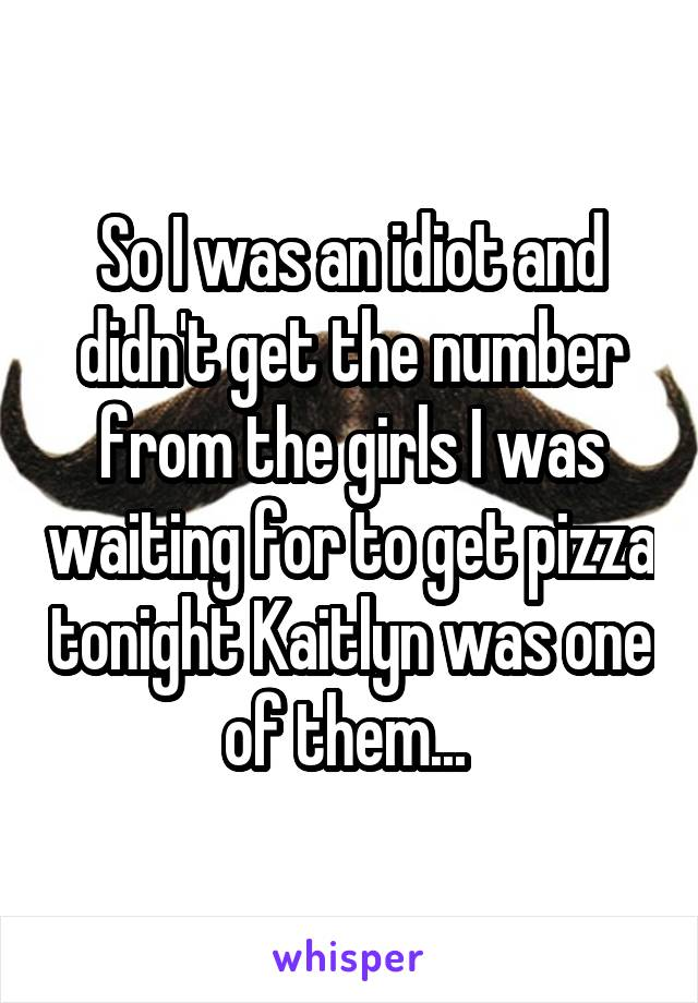 So I was an idiot and didn't get the number from the girls I was waiting for to get pizza tonight Kaitlyn was one of them...