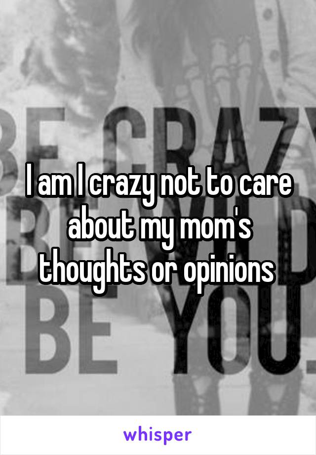 I am I crazy not to care about my mom's thoughts or opinions