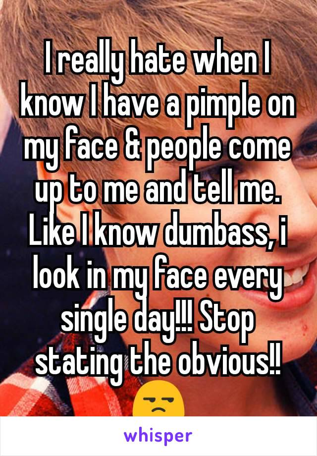 I really hate when I know I have a pimple on my face & people come up to me and tell me. Like I know dumbass, i look in my face every single day!!! Stop stating the obvious!!😒