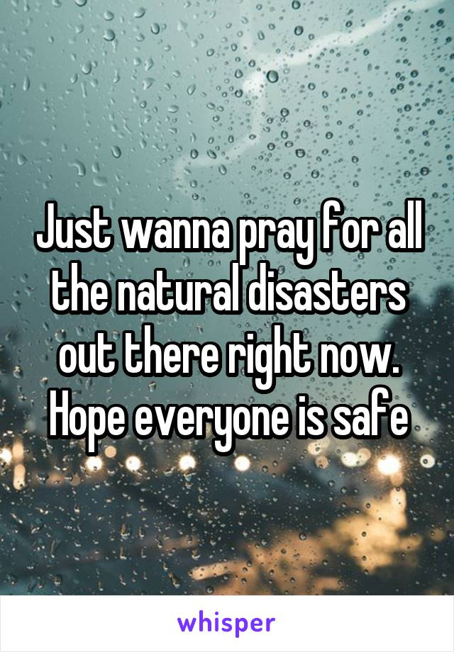 Just wanna pray for all the natural disasters out there right now. Hope everyone is safe
