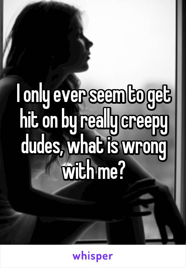 I only ever seem to get hit on by really creepy dudes, what is wrong with me?