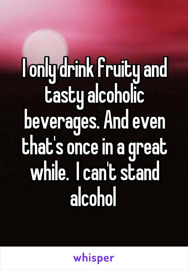 I only drink fruity and tasty alcoholic beverages. And even that's once in a great while.  I can't stand alcohol