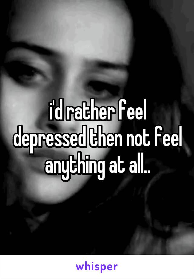 i'd rather feel depressed then not feel anything at all..